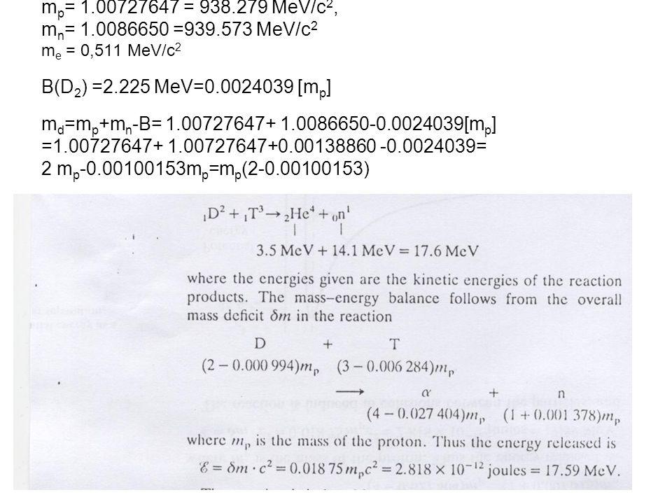 mp= 1.00727647 = 938.279 MeV/c2, mn= 1.0086650 =939.573 MeV/c2 me = 0,511 MeV/c2 B(D2) =2.225 MeV=0.0024039 [mp] md=mp+mn-B= 1.00727647+ 1.0086650-0.0024039[mp] =1.00727647+ 1.00727647+0.00138860 -0.0024039= 2 mp-0.00100153mp=mp(2-0.00100153)